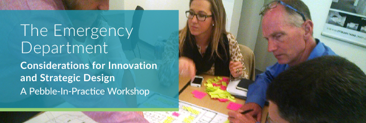 The Emergency Department: Considerations for Innovation and Strategic Design, A Pebble-In-Practice Workshop