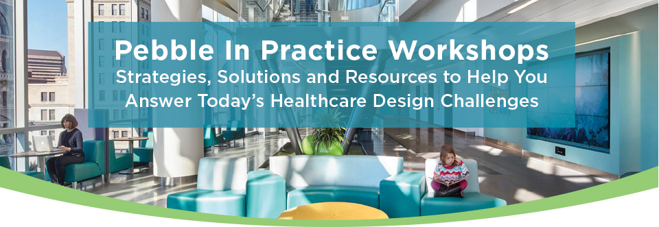 Pebble In Practice Workshops Strategies, Solutions and Resources to Help You Answer Today's Healthcare Design Challenges